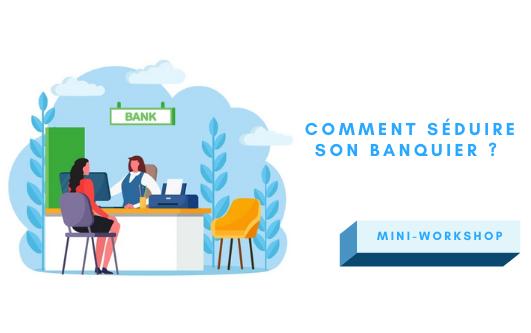 Mini-workshop : Comment séduire son banquier ?